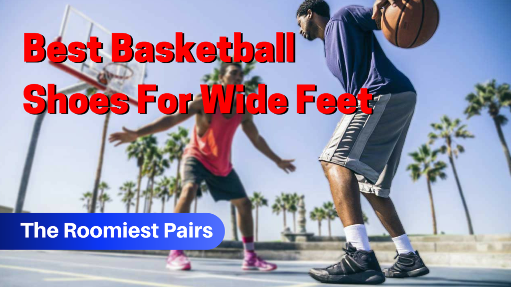 Best Basketball Shoes For Wide Feet The Roomiest Pairs